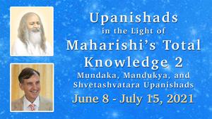 Upanishads in the Light of Maharishi's Total Knowledge, Part Two* Muṇdaka, Māṇdūkya, and Shvetāshvatara Upanishads * June 8 - July 15, 2021 * images of Maharishi Mahesh Yogi and Dr. Peter Warburton
