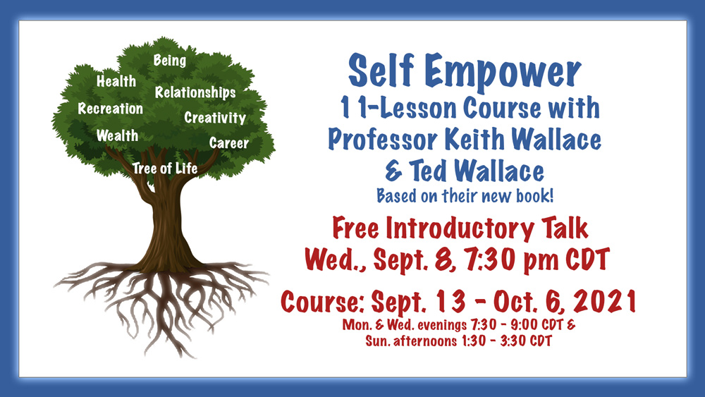 Self Empower * 11-Lesson Course with Professor Keith Wallace and Ted Wallace * Based on their new book! * Free Introductory Talk, Wed., Sept. 8, 7:30 pm CDT * Course: Sept. 13 - Oct. 6, 2021